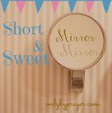 Short & Sweet: Mirror, Mirror