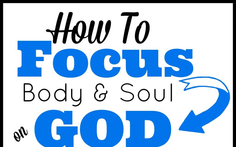 How To Focus Body and Soul on God