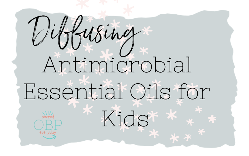 Everything You Wanted to Know About Diffusing Antimicrobial Essential Oils for Kids