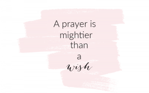 A prayer is mightier than a wish
