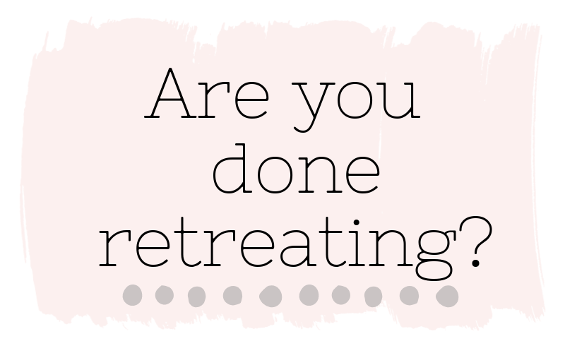 Are you done retreating?